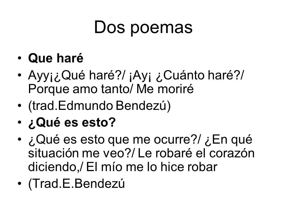 Dos poemas Que haré Ayy¡¿Qué haré?/ ¡Ay¡ ¿Cuánto haré?/ Porque amo tanto/ Me moriré (trad.Edmundo Bendezú) ¿Qué es esto? ¿Qué es esto que me ocurre?/