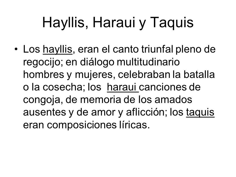 Hayllis, Haraui y Taquis Los hayllis, eran el canto triunfal pleno de regocijo; en diálogo multitudinario hombres y mujeres, celebraban la batalla o l