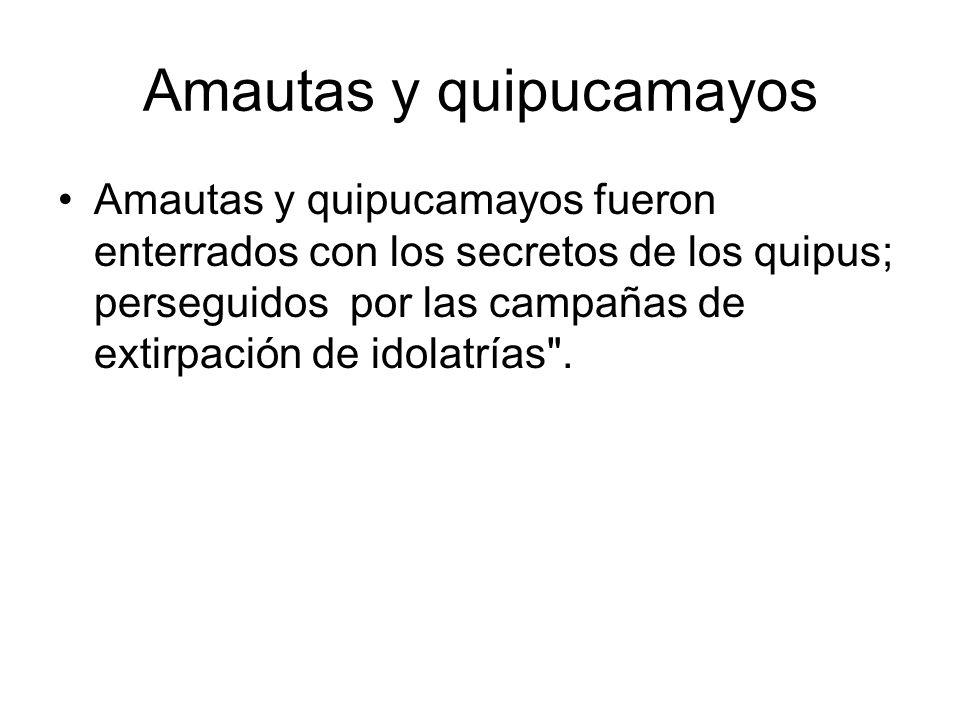 Amautas y quipucamayos Amautas y quipucamayos fueron enterrados con los secretos de los quipus; perseguidos por las campañas de extirpación de idolatr