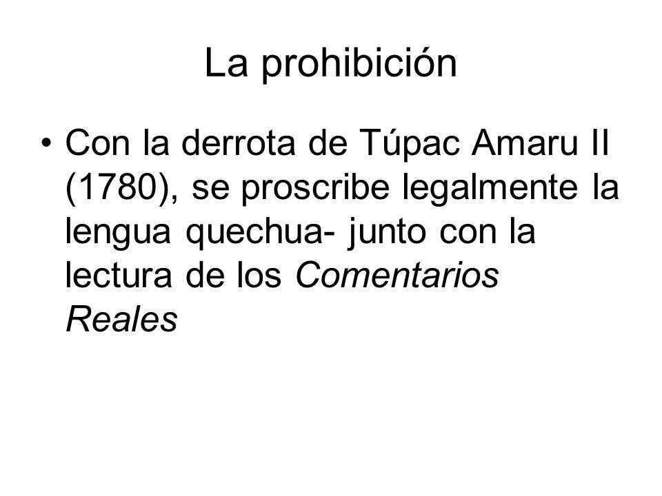 La prohibición Con la derrota de Túpac Amaru II (1780), se proscribe legalmente la lengua quechua- junto con la lectura de los Comentarios Reales