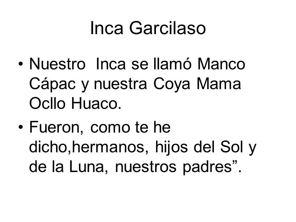 Inca Garcilaso Nuestro Inca se llamó Manco Cápac y nuestra Coya Mama Ocllo Huaco. Fueron, como te he dicho,hermanos, hijos del Sol y de la Luna, nuest