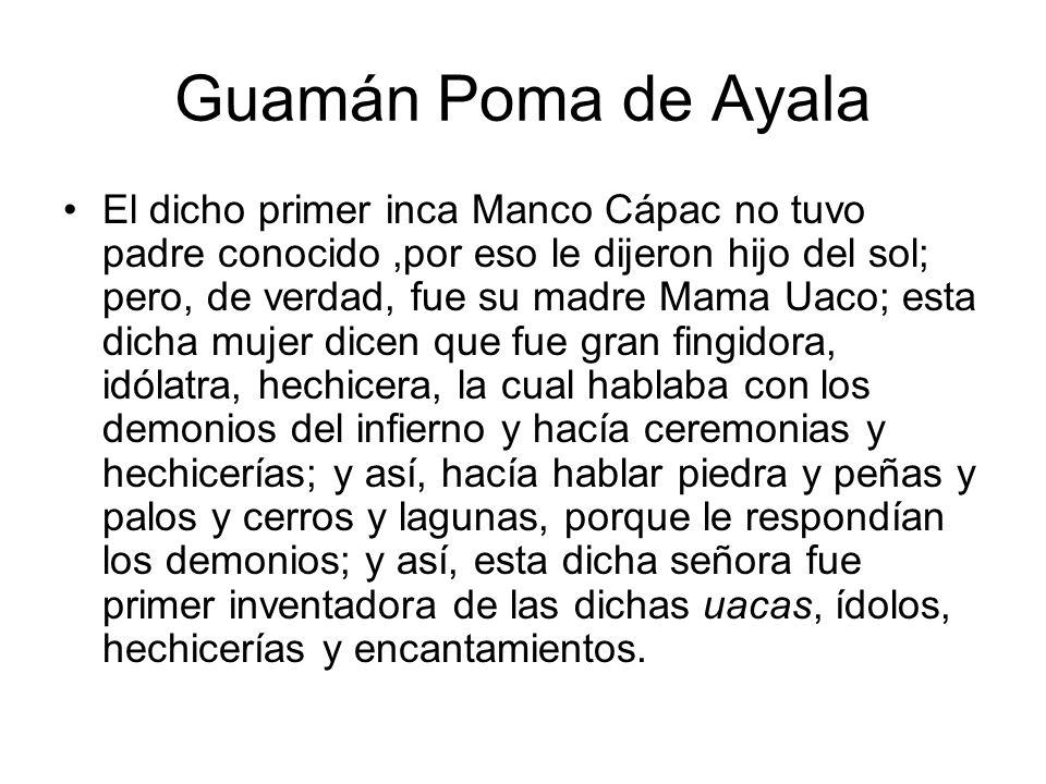 Guamán Poma de Ayala El dicho primer inca Manco Cápac no tuvo padre conocido,por eso le dijeron hijo del sol; pero, de verdad, fue su madre Mama Uaco;