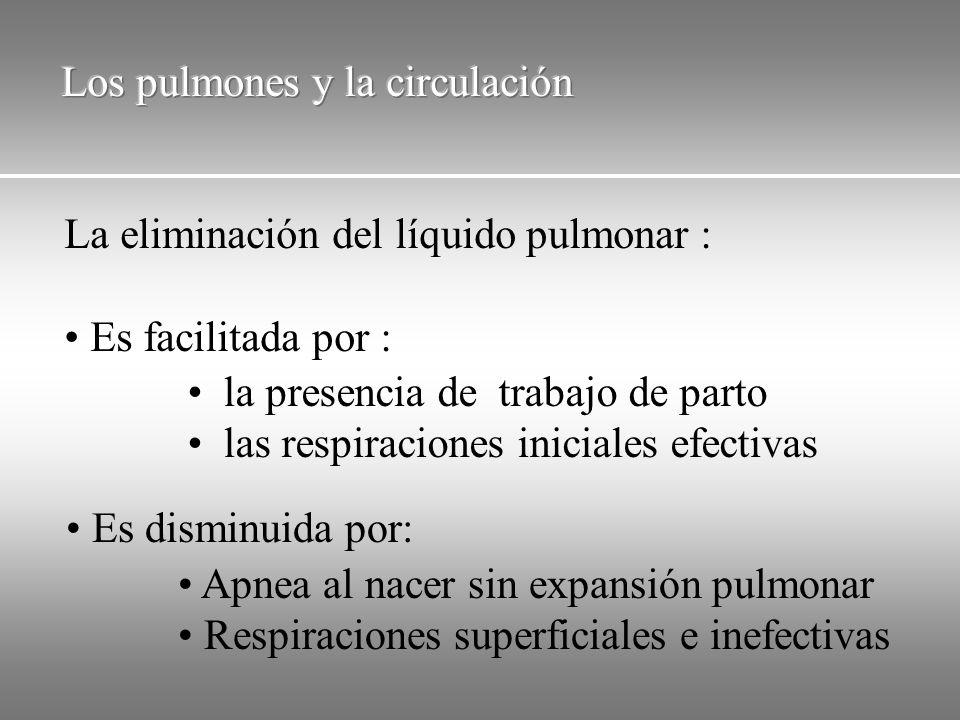 La eliminación del líquido pulmonar : Es facilitada por : la presencia de trabajo de parto las respiraciones iniciales efectivas Es disminuida por: Ap