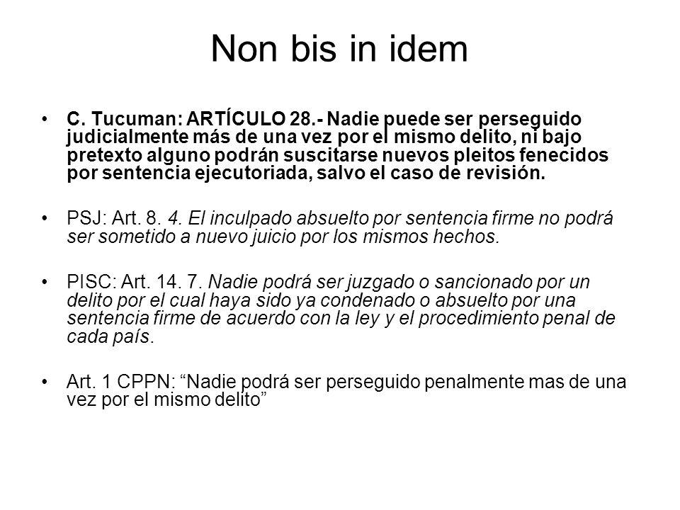 Non bis in idem C. Tucuman: ARTÍCULO 28.- Nadie puede ser perseguido judicialmente más de una vez por el mismo delito, ni bajo pretexto alguno podrán