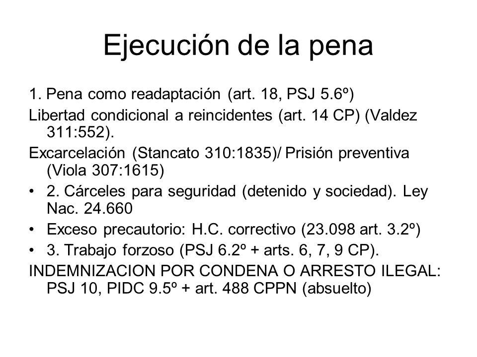Ejecución de la pena 1. Pena como readaptación (art. 18, PSJ 5.6º) Libertad condicional a reincidentes (art. 14 CP) (Valdez 311:552). Excarcelación (S