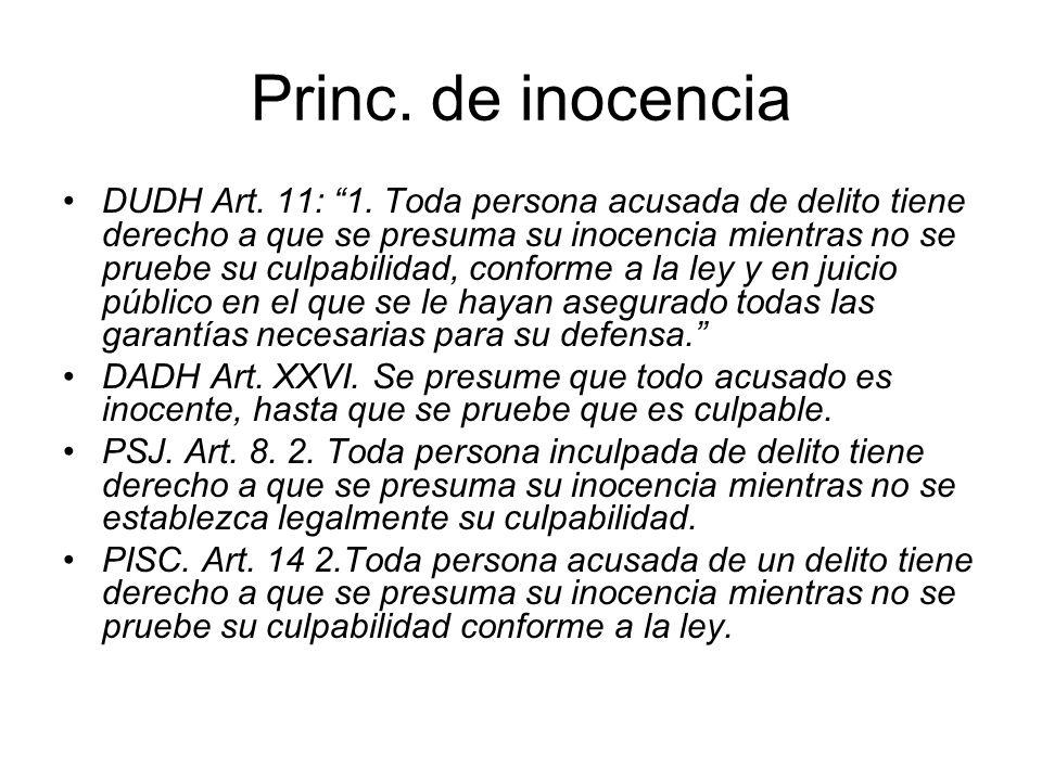 Princ. de inocencia DUDH Art. 11: 1. Toda persona acusada de delito tiene derecho a que se presuma su inocencia mientras no se pruebe su culpabilidad,