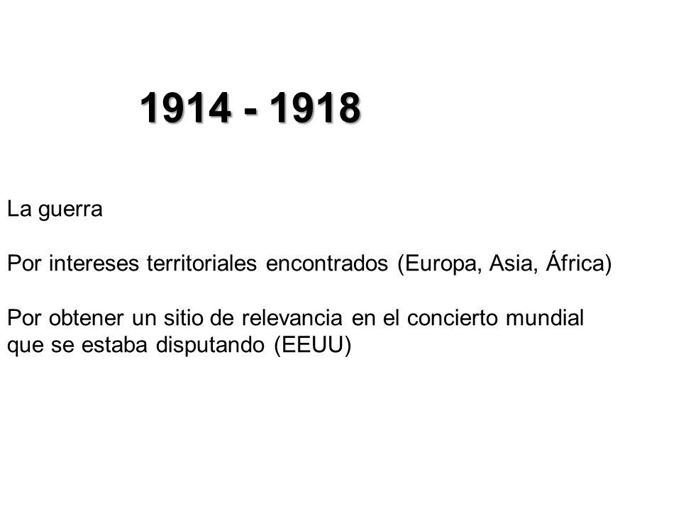 1914 - 1918 La guerra Por intereses territoriales encontrados (Europa, Asia, África) Por obtener un sitio de relevancia en el concierto mundial que se