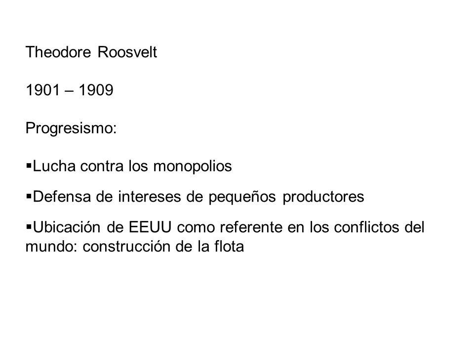 Theodore Roosvelt 1901 – 1909 Progresismo: Lucha contra los monopolios Defensa de intereses de pequeños productores Ubicación de EEUU como referente e