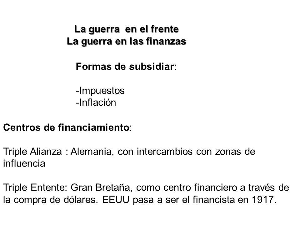 La guerra en el frente La guerra en las finanzas Formas de subsidiar: -Impuestos -Inflación Centros de financiamiento: Triple Alianza : Alemania, con