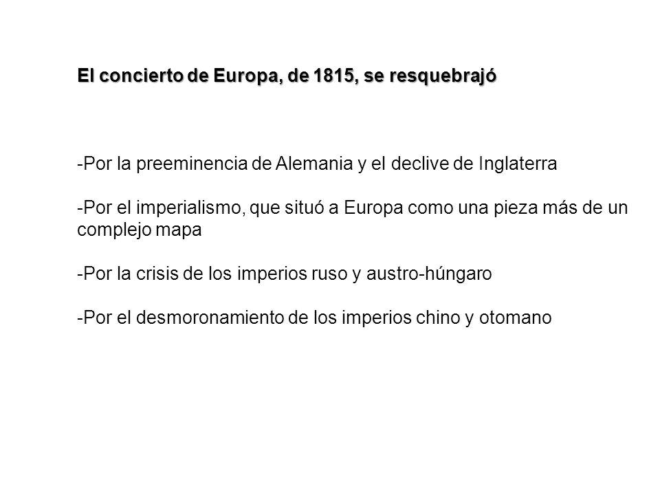 El concierto de Europa, de 1815, se resquebrajó -Por la preeminencia de Alemania y el declive de Inglaterra -Por el imperialismo, que situó a Europa c