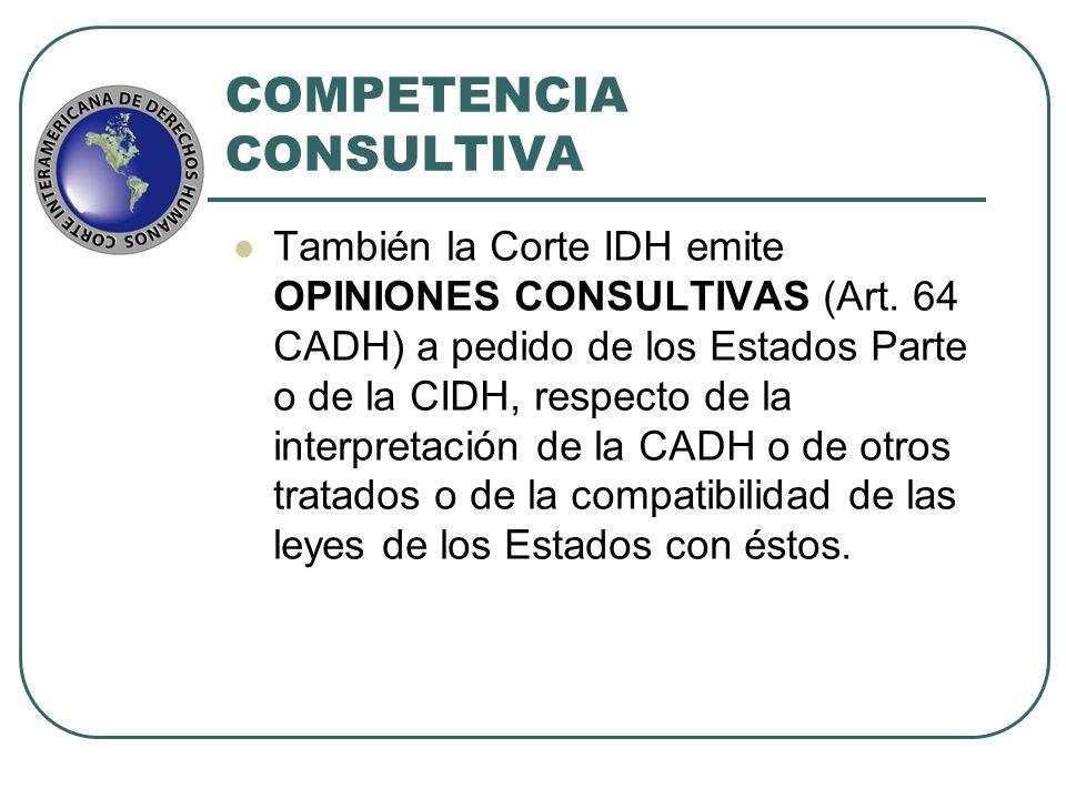 COMPETENCIA CONSULTIVA También la Corte IDH emite OPINIONES CONSULTIVAS (Art. 64 CADH) a pedido de los Estados Parte o de la CIDH, respecto de la inte