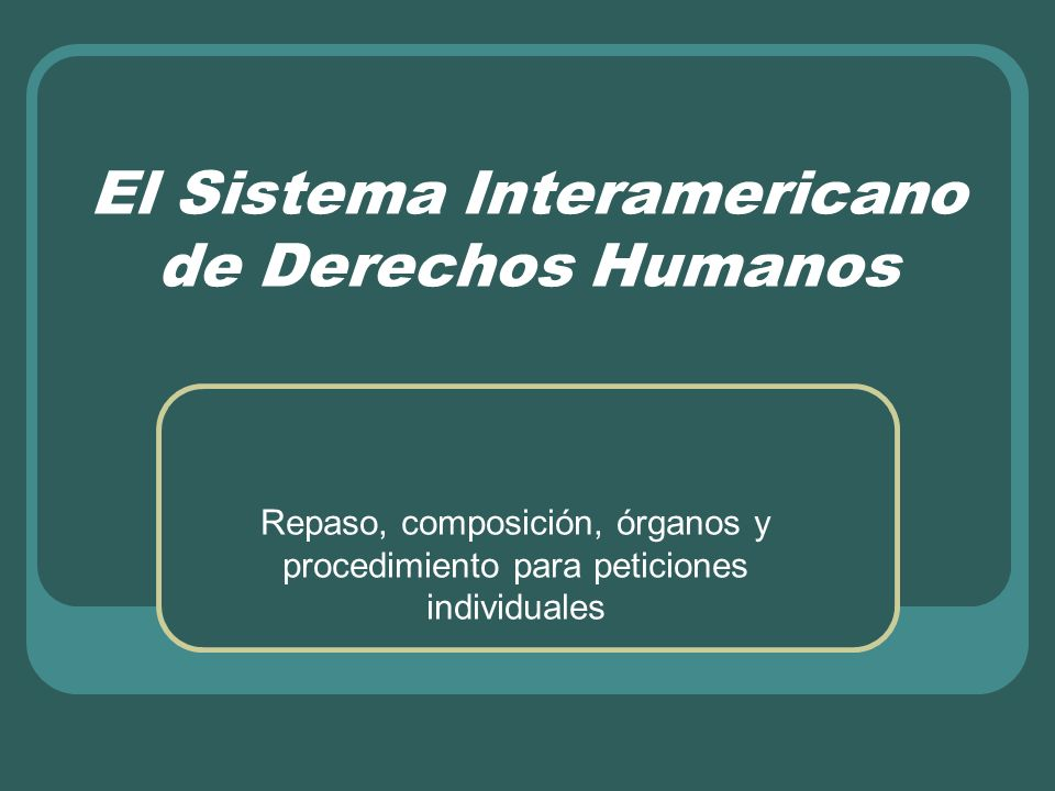 El Sistema Interamericano de Derechos Humanos Repaso, composición, órganos y procedimiento para peticiones individuales