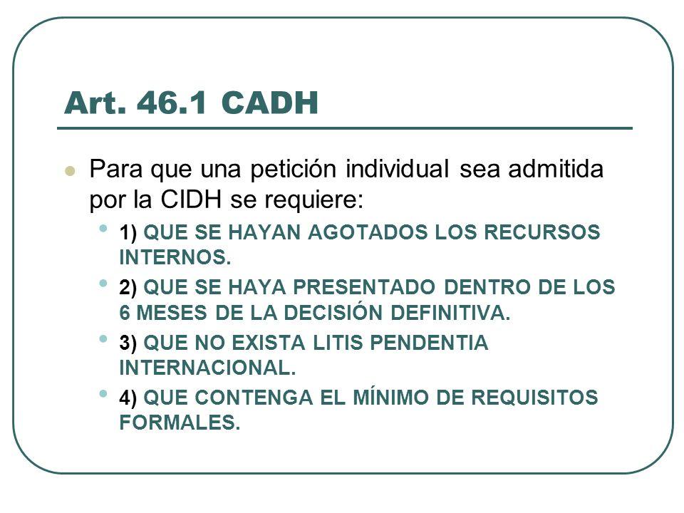 Art. 46.1 CADH Para que una petición individual sea admitida por la CIDH se requiere: 1) QUE SE HAYAN AGOTADOS LOS RECURSOS INTERNOS. 2) QUE SE HAYA P