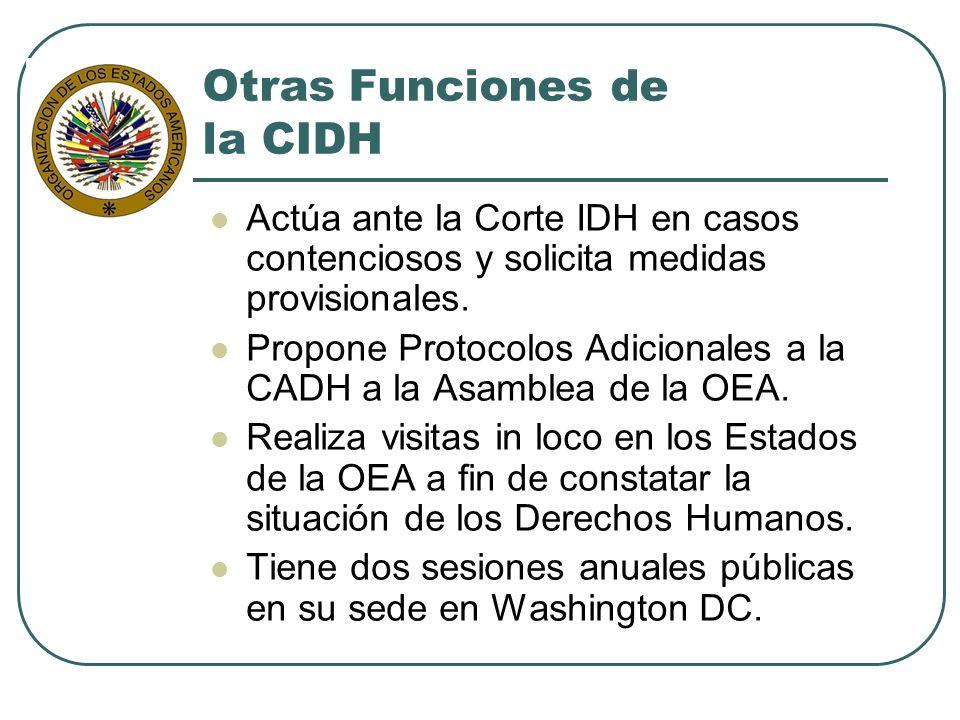 Otras Funciones de la CIDH Actúa ante la Corte IDH en casos contenciosos y solicita medidas provisionales. Propone Protocolos Adicionales a la CADH a