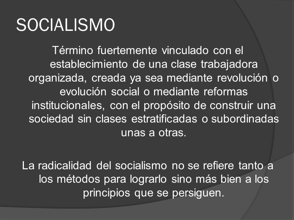 SOCIALISMO Término fuertemente vinculado con el establecimiento de una clase trabajadora organizada, creada ya sea mediante revolución o evolución soc