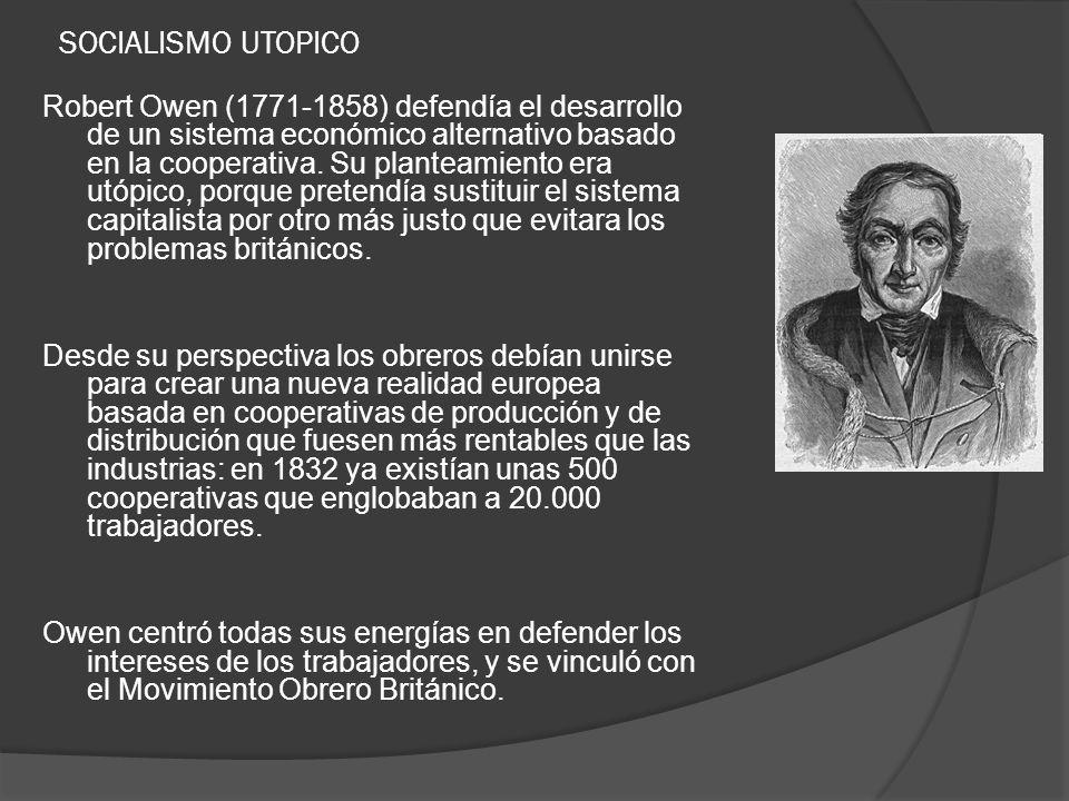 SOCIALISMO UTOPICO Robert Owen (1771-1858) defendía el desarrollo de un sistema económico alternativo basado en la cooperativa. Su planteamiento era u