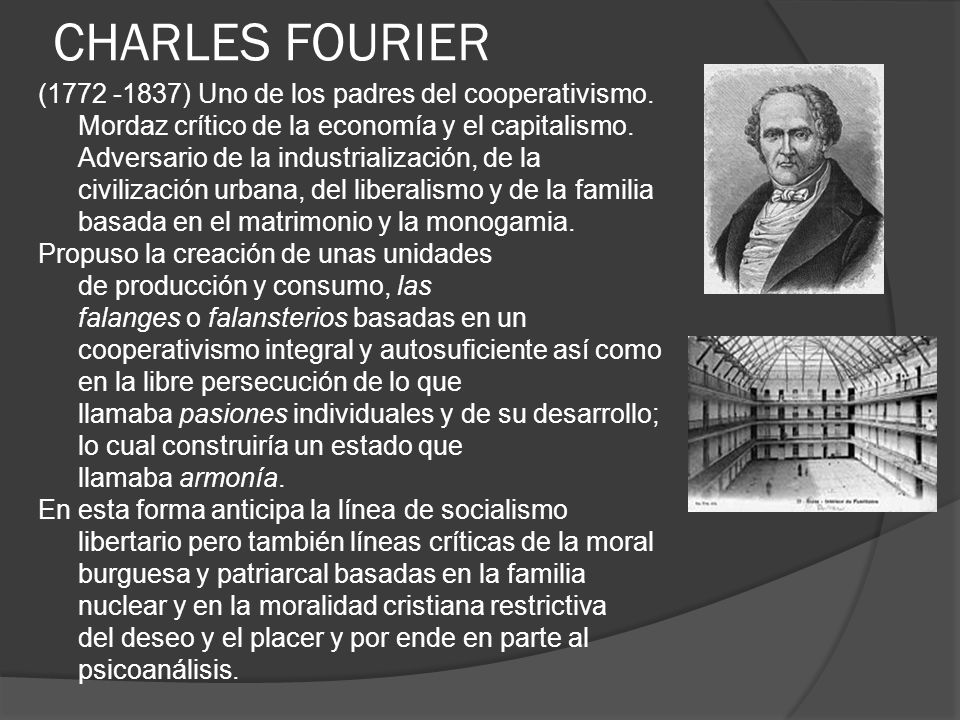 CHARLES FOURIER (1772 -1837) Uno de los padres del cooperativismo. Mordaz crítico de la economía y el capitalismo. Adversario de la industrialización,