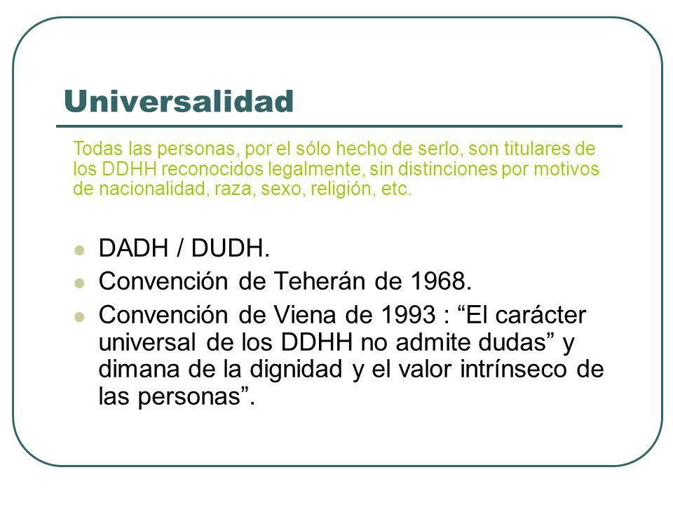 Universalidad Todas las personas, por el sólo hecho de serlo, son titulares de los DDHH reconocidos legalmente, sin distinciones por motivos de nacion