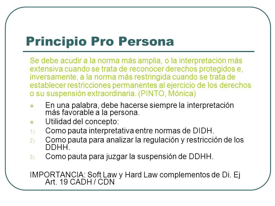 Principio Pro Persona Se debe acudir a la norma más amplia, o la interpretación más extensiva cuando se trata de reconocer derechos protegidos e, inve
