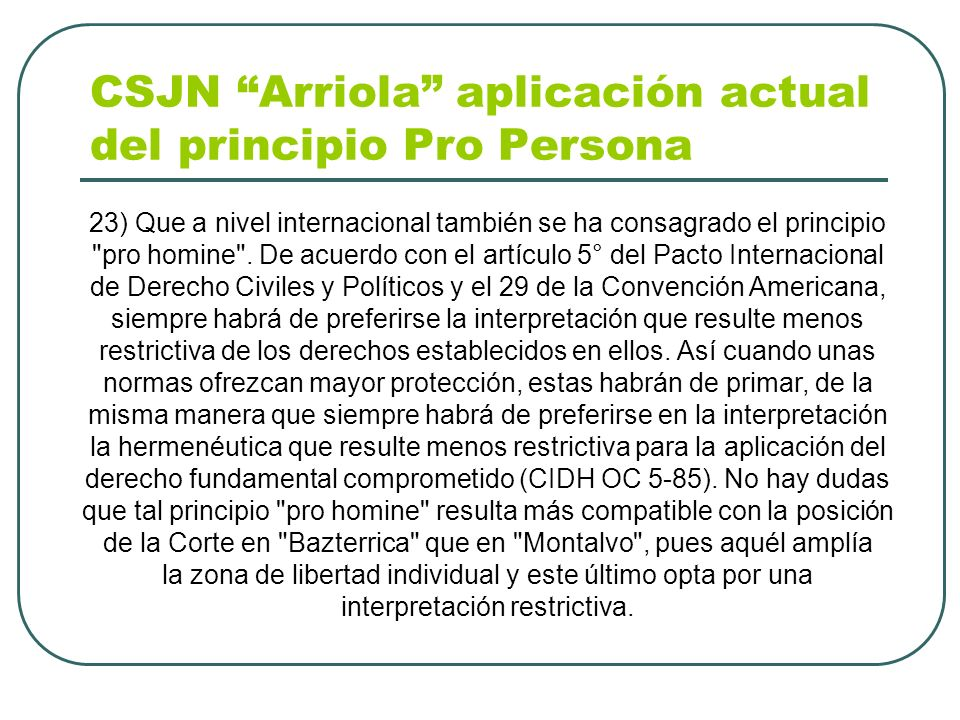 CSJN Arriola aplicación actual del principio Pro Persona 23) Que a nivel internacional también se ha consagrado el principio