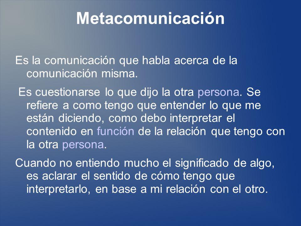 Metacomunicación Es la comunicación que habla acerca de la comunicación misma. Es cuestionarse lo que dijo la otra persona. Se refiere a como tengo qu