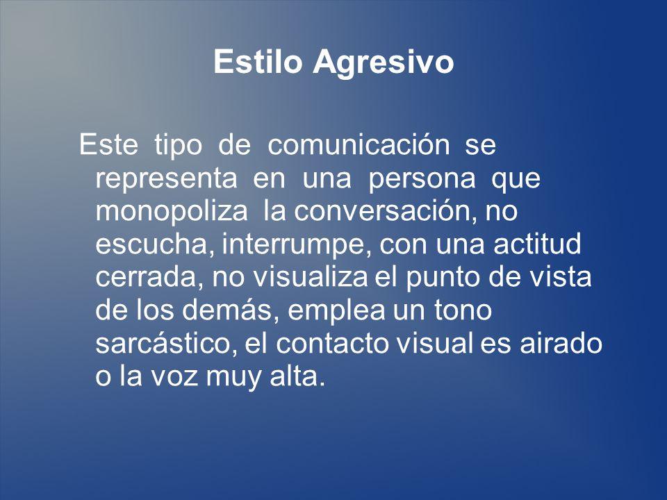 Estilo Agresivo Este tipo de comunicación se representa en una persona que monopoliza la conversación, no escucha, interrumpe, con una actitud cerrada