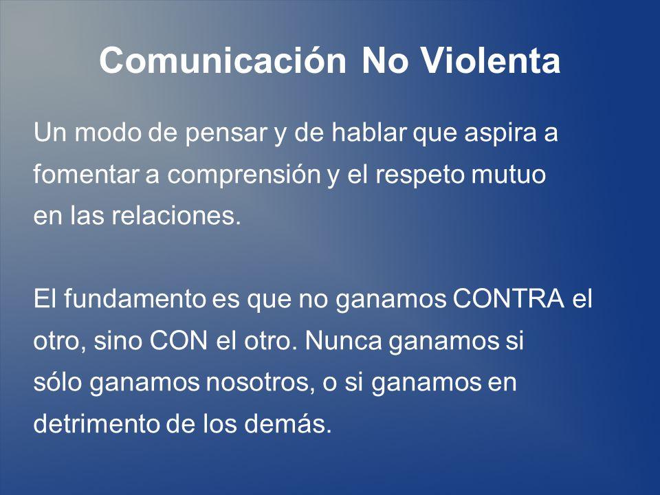 Comunicación No Violenta Un modo de pensar y de hablar que aspira a fomentar a comprensión y el respeto mutuo en las relaciones. El fundamento es que