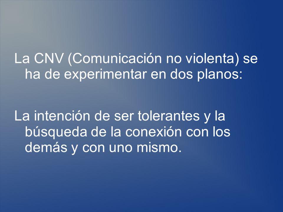 La CNV (Comunicación no violenta) se ha de experimentar en dos planos: La intención de ser tolerantes y la búsqueda de la conexión con los demás y con