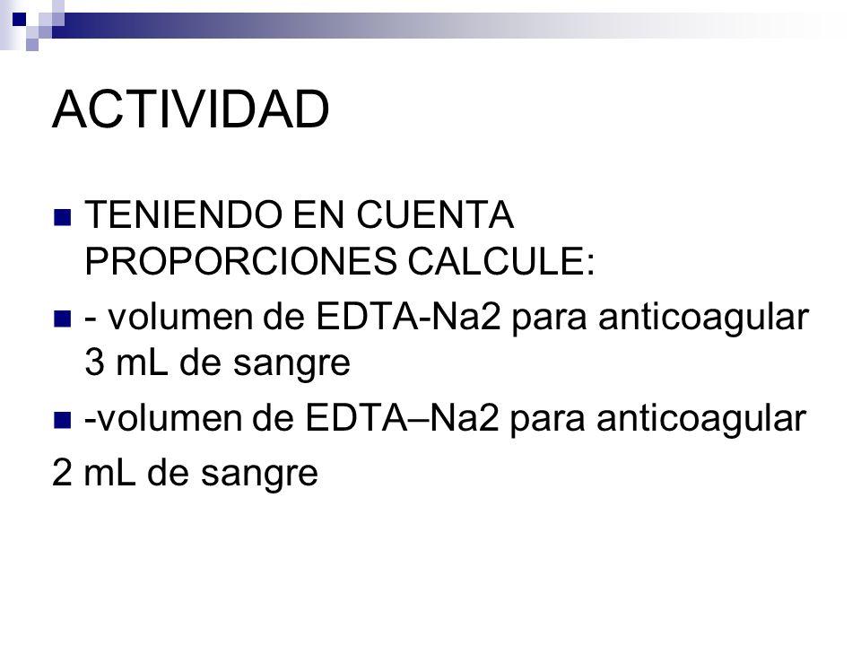 ACTIVIDAD TENIENDO EN CUENTA PROPORCIONES CALCULE: - volumen de EDTA-Na2 para anticoagular 3 mL de sangre -volumen de EDTA–Na2 para anticoagular 2 mL