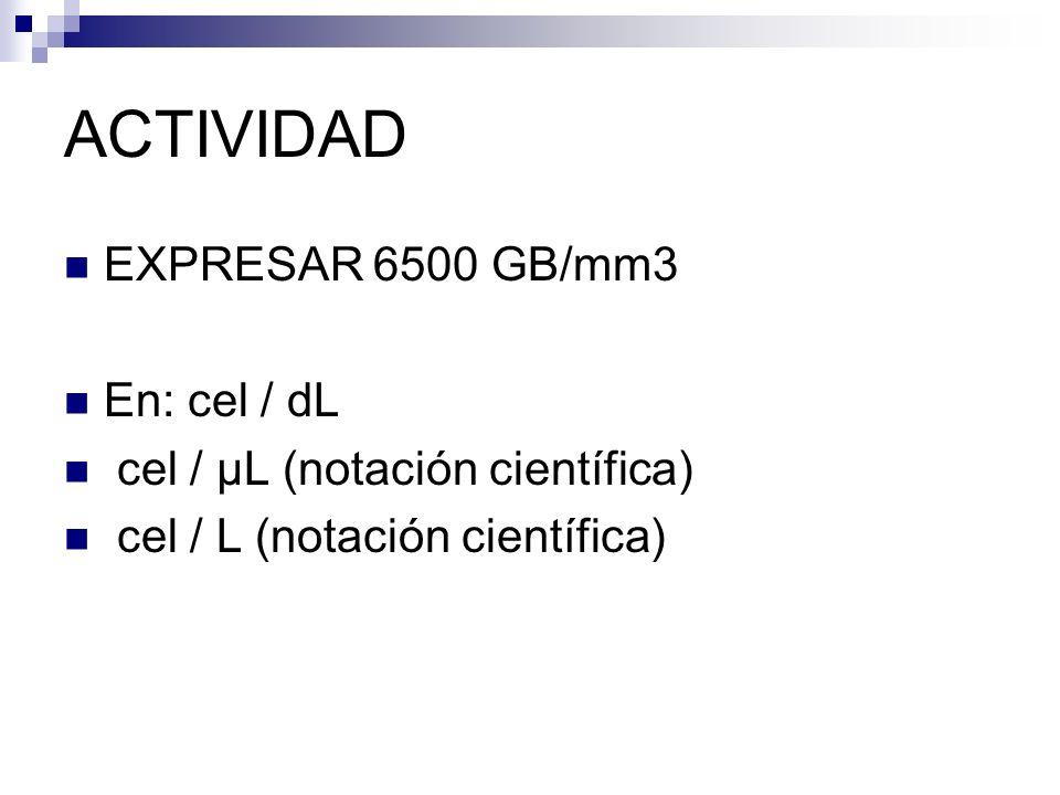 ACTIVIDAD EXPRESAR 6500 GB/mm3 En: cel / dL cel / µL (notación científica) cel / L (notación científica)