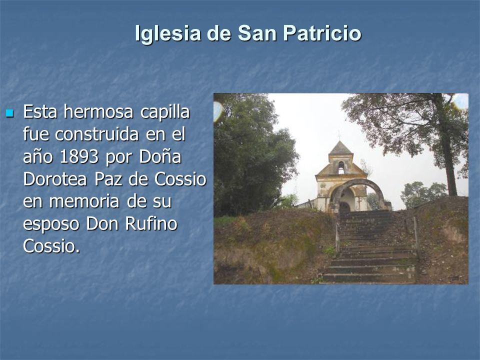 Iglesia de San Patricio Esta hermosa capilla fue construida en el año 1893 por Doña Dorotea Paz de Cossio en memoria de su esposo Don Rufino Cossio. E