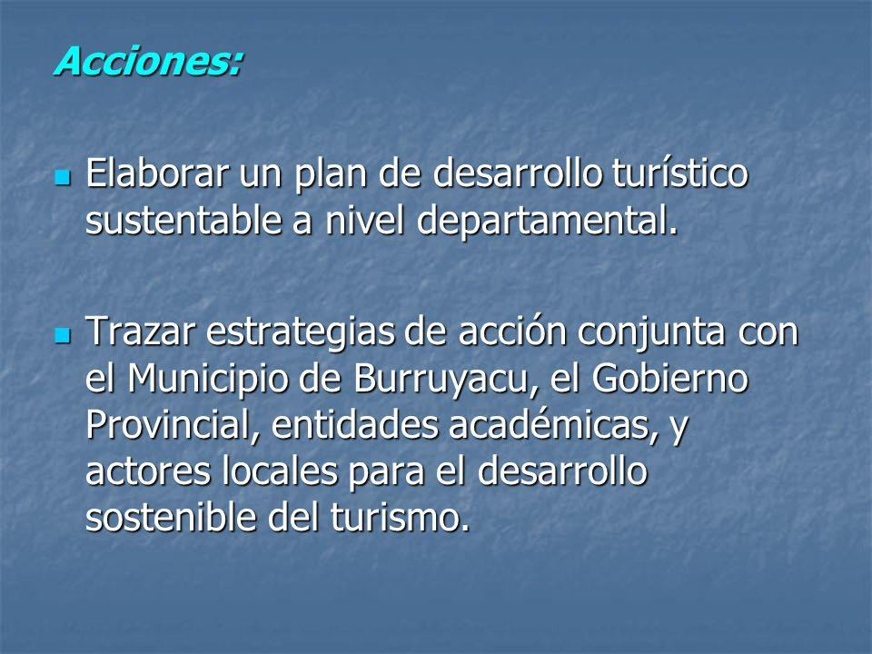 Acciones: Elaborar un plan de desarrollo turístico sustentable a nivel departamental. Elaborar un plan de desarrollo turístico sustentable a nivel dep