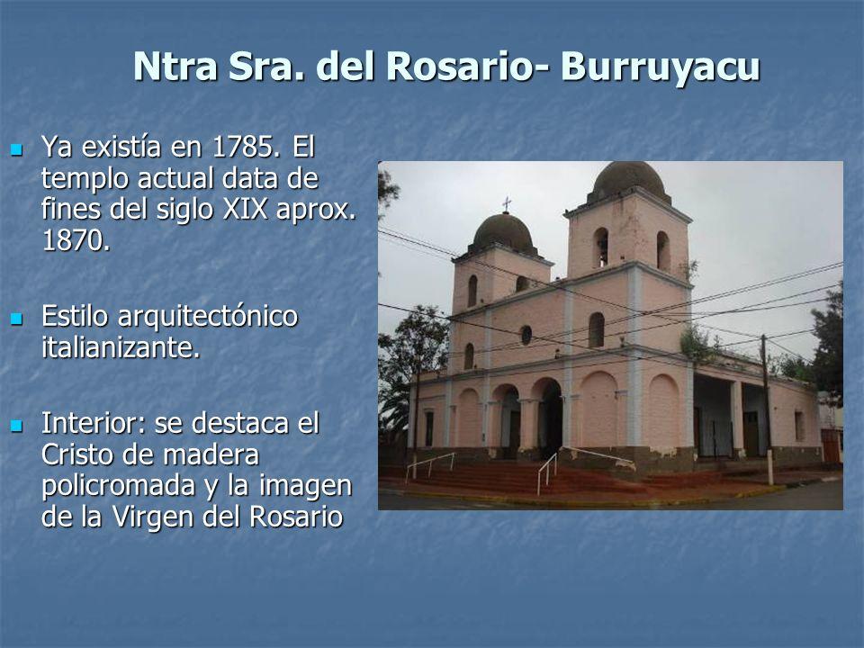 Ntra Sra. del Rosario- Burruyacu Ya existía en 1785. El templo actual data de fines del siglo XIX aprox. 1870. Ya existía en 1785. El templo actual da
