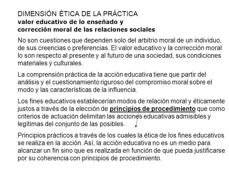 DIMENSIÓN ÉTICA DE LA PRÁCTICA valor educativo de lo enseñado y corrección moral de las relaciones sociales No son cuestiones que dependen solo del ar
