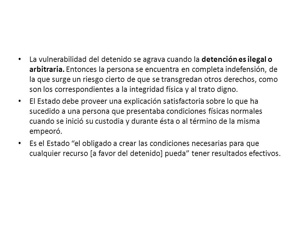 La vulnerabilidad del detenido se agrava cuando la detención es ilegal o arbitraria. Entonces la persona se encuentra en completa indefensión, de la q