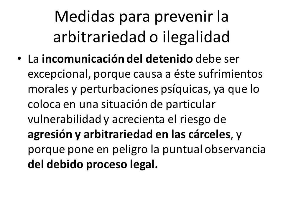 Medidas para prevenir la arbitrariedad o ilegalidad La incomunicación del detenido debe ser excepcional, porque causa a éste sufrimientos morales y pe