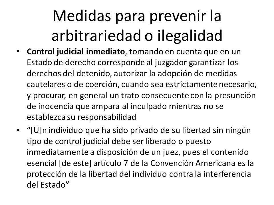 Medidas para prevenir la arbitrariedad o ilegalidad Control judicial inmediato, tomando en cuenta que en un Estado de derecho corresponde al juzgador