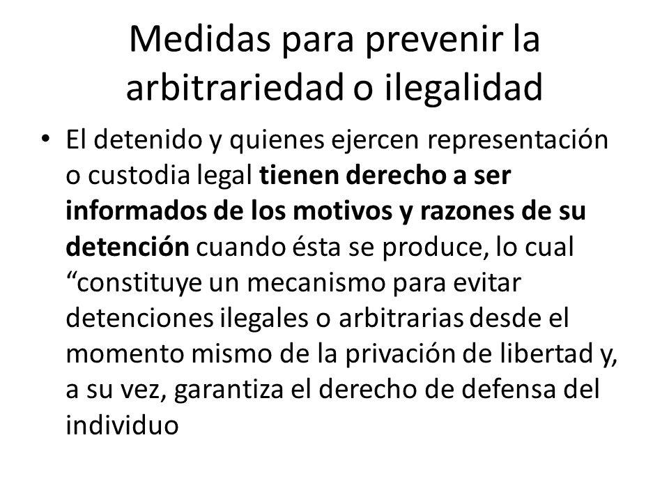 Medidas para prevenir la arbitrariedad o ilegalidad El detenido y quienes ejercen representación o custodia legal tienen derecho a ser informados de l