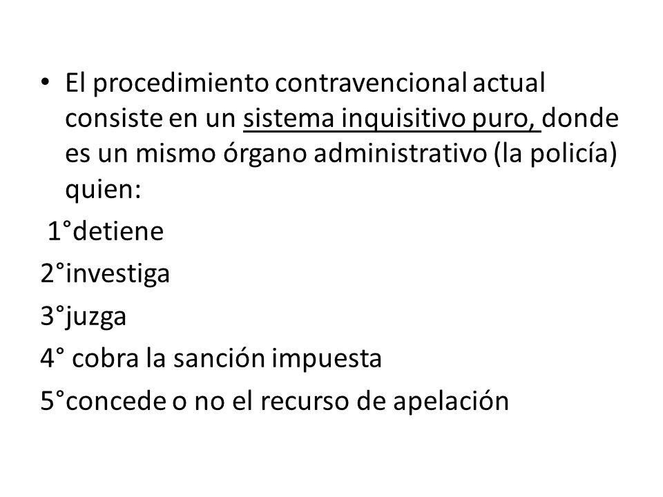 El procedimiento contravencional actual consiste en un sistema inquisitivo puro, donde es un mismo órgano administrativo (la policía) quien: 1°detiene