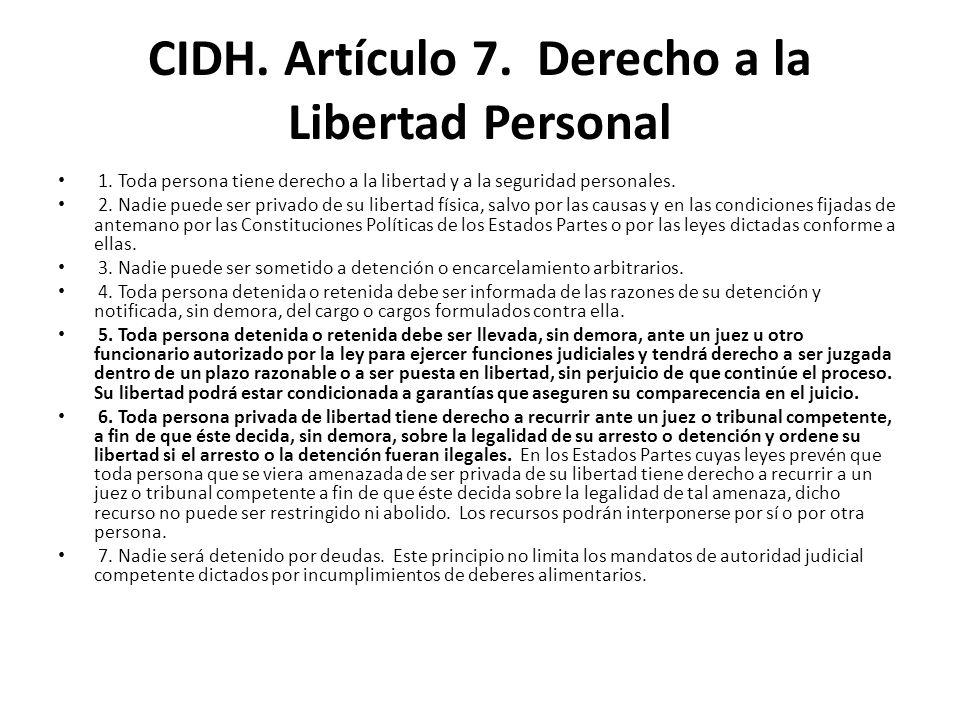 CIDH. Artículo 7. Derecho a la Libertad Personal 1. Toda persona tiene derecho a la libertad y a la seguridad personales. 2. Nadie puede ser privado d