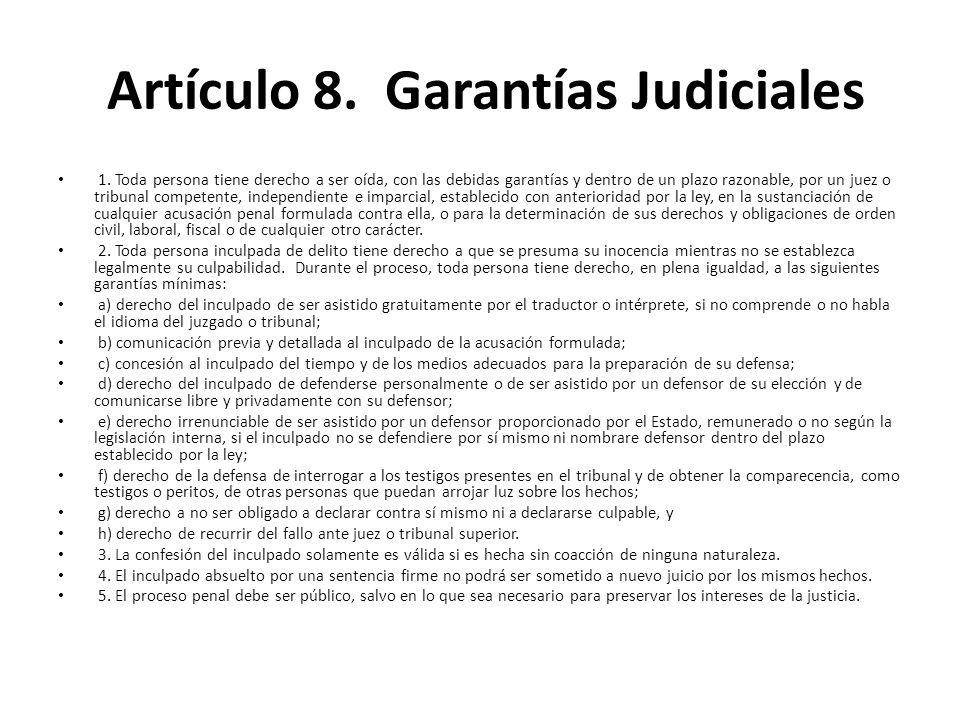Artículo 8. Garantías Judiciales 1. Toda persona tiene derecho a ser oída, con las debidas garantías y dentro de un plazo razonable, por un juez o tri