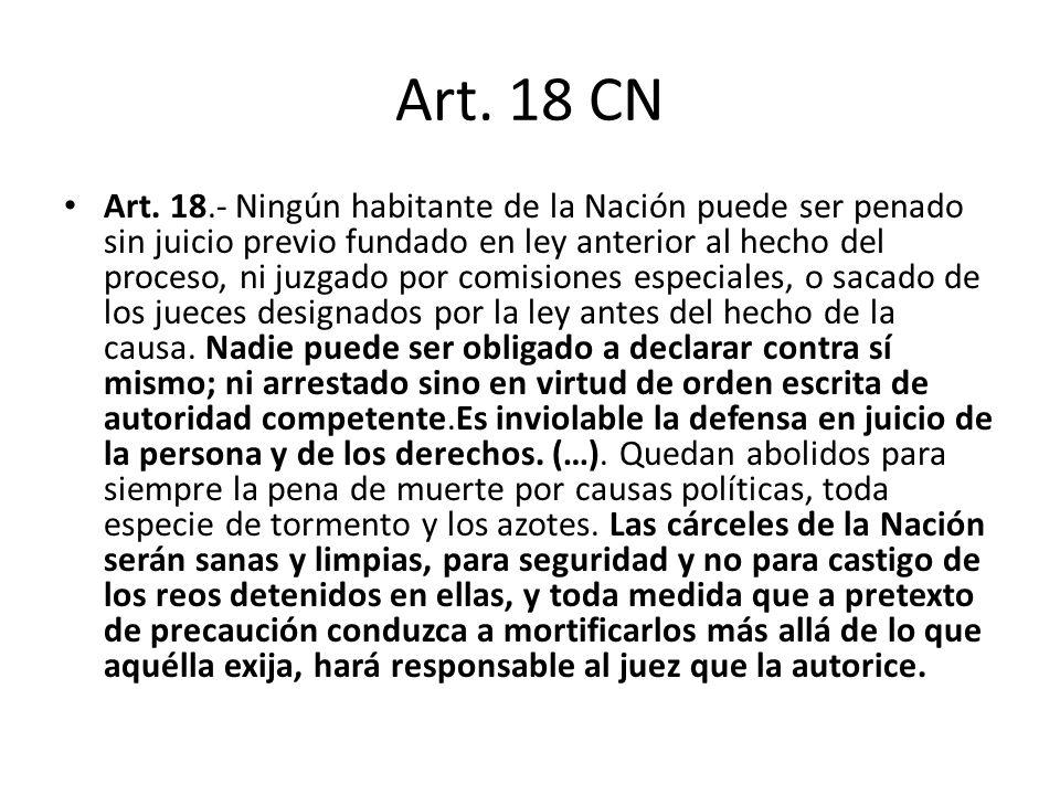 Art. 18 CN Art. 18.- Ningún habitante de la Nación puede ser penado sin juicio previo fundado en ley anterior al hecho del proceso, ni juzgado por com