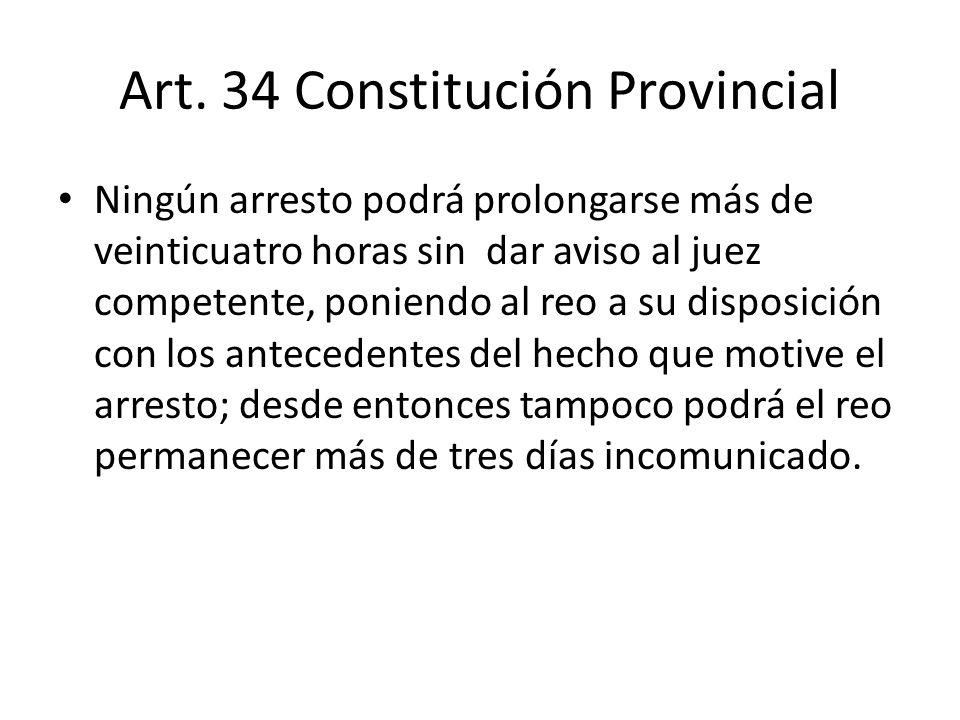 Art. 34 Constitución Provincial Ningún arresto podrá prolongarse más de veinticuatro horas sin dar aviso al juez competente, poniendo al reo a su disp