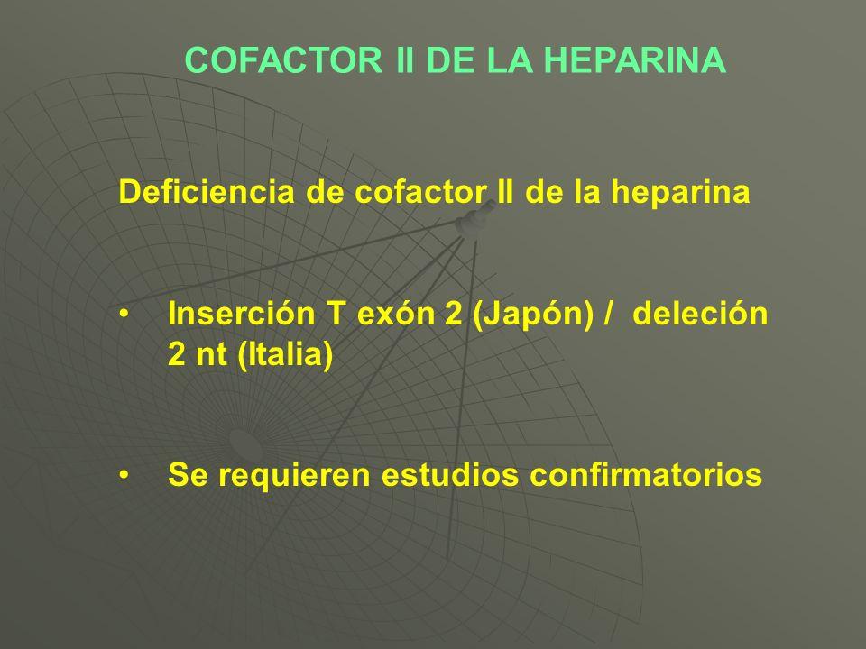 Deficiencia de cofactor II de la heparina Inserción T exón 2 (Japón) / deleción 2 nt (Italia) Se requieren estudios confirmatorios COFACTOR II DE LA H