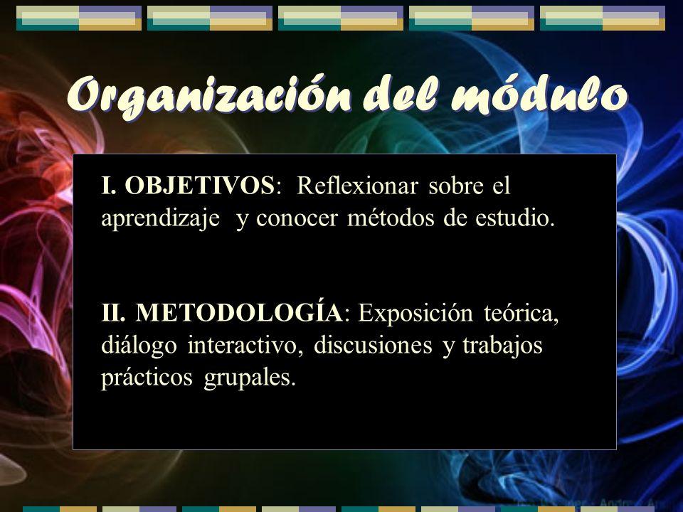 Organización del módulo I. OBJETIVOS: Reflexionar sobre el aprendizaje y conocer métodos de estudio. II. METODOLOGÍA: Exposición teórica, diálogo inte