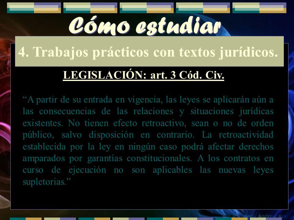 Cómo estudiar 4. Trabajos prácticos con textos jurídicos. LEGISLACIÓN: art. 3 Cód. Civ. A partir de su entrada en vigencia, las leyes se aplicarán aún