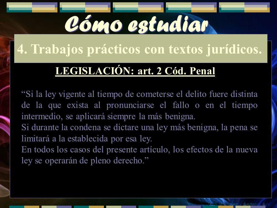 Cómo estudiar 4. Trabajos prácticos con textos jurídicos. LEGISLACIÓN: art. 2 Cód. Penal Si la ley vigente al tiempo de cometerse el delito fuere dist