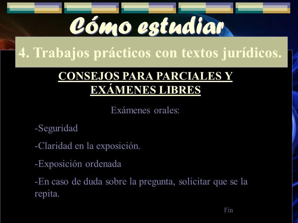 Cómo estudiar 4. Trabajos prácticos con textos jurídicos. CONSEJOS PARA PARCIALES Y EXÁMENES LIBRES Exámenes orales: -Seguridad -Claridad en la exposi