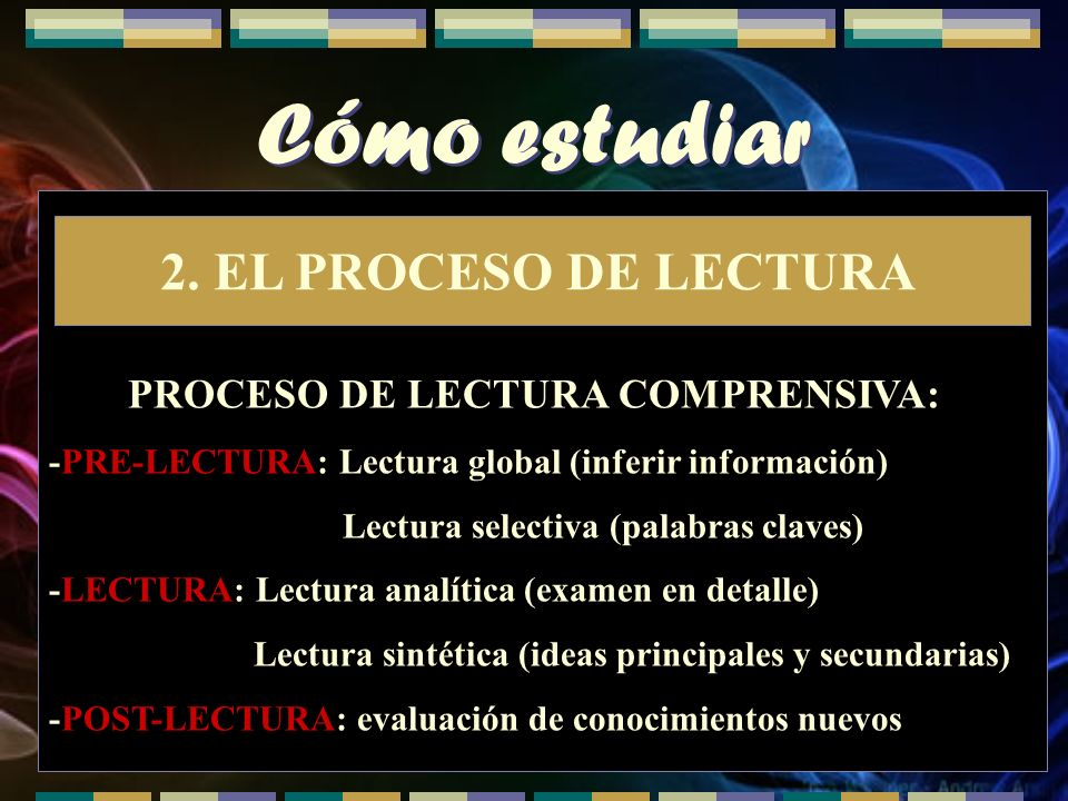 Cómo estudiar 2. EL PROCESO DE LECTURA PROCESO DE LECTURA COMPRENSIVA: -PRE-LECTURA: Lectura global (inferir información) Lectura selectiva (palabras