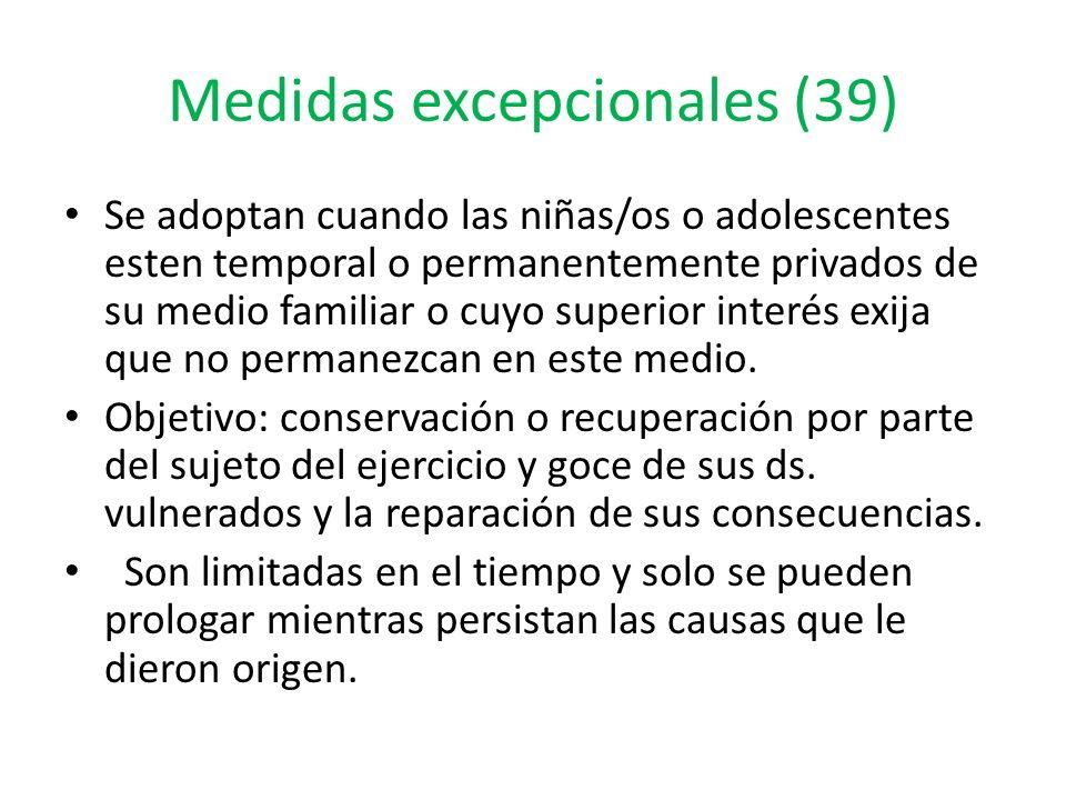 Medidas excepcionales (39) Se adoptan cuando las niñas/os o adolescentes esten temporal o permanentemente privados de su medio familiar o cuyo superior interés exija que no permanezcan en este medio.